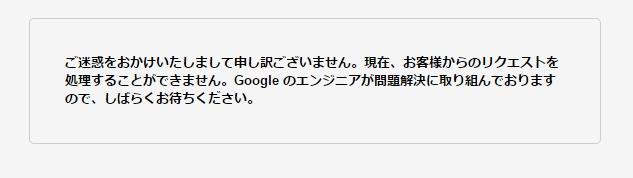 ご迷惑をおかけいたしまして申し訳ございません。現在、お客様からのリクエストを処理することができません。Googleのエンジニアが問題解決に取り組んでおりますので、しばらくお待ち下さい。